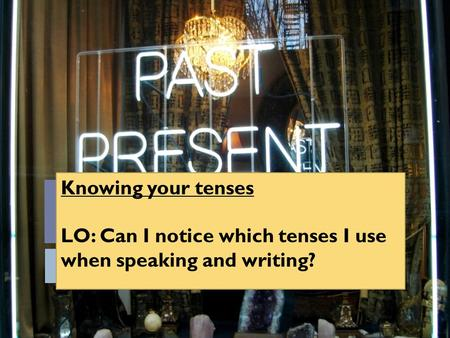 Knowing your tenses LO: Can I notice which tenses I use when speaking and writing?