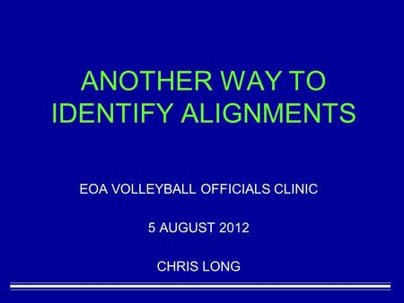 ANOTHER WAY TO IDENTIFY ALIGNMENTS EOA VOLLEYBALL OFFICIALS CLINIC 5 AUGUST 2012 CHRIS LONG.