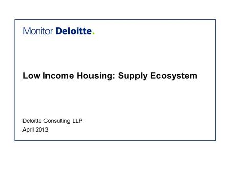 Low Income Housing: Supply Ecosystem April 2013 Deloitte Consulting LLP.