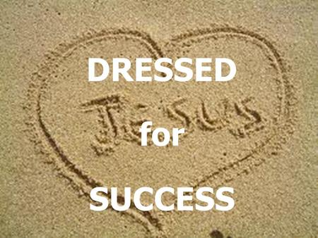 DRESSED for SUCCESS. Ephesians 4:22-24 You were taught, with regard to your former way of life, to put off your old self, which is being corrupted by.