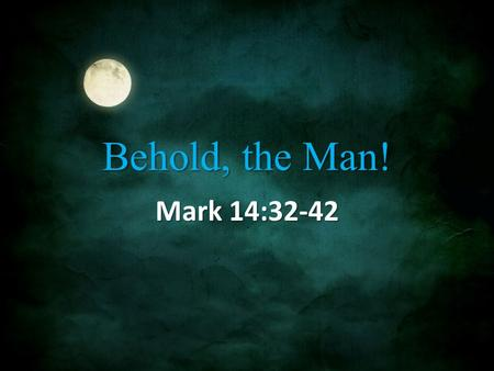 "Behold, the Man! Mark 14:32-42. Gethsemane 32 They came to a place named Gethsemane; and He said to His disciples, ""Sit here until I have prayed."" 33."