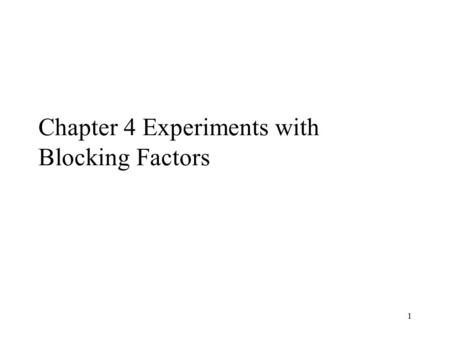 1 Chapter 4 Experiments with Blocking Factors. 2 4.1 The Randomized Complete Block Design Nuisance factor: a design factor that probably has an effect.