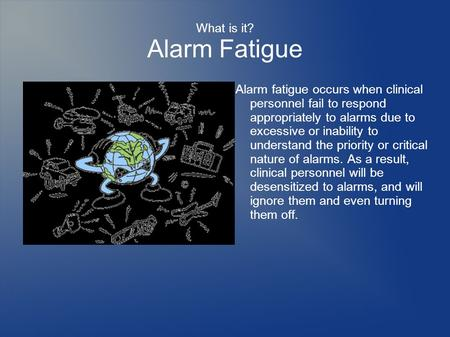 What is it? Alarm Fatigue Alarm fatigue occurs when clinical personnel fail to respond appropriately to alarms due to excessive or inability to understand.