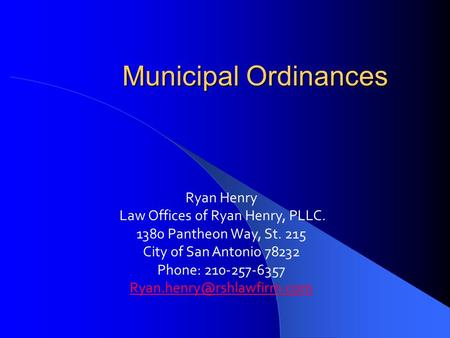 Municipal Ordinances Ryan Henry Law Offices of Ryan Henry, PLLC. 1380 Pantheon Way, St. 215 City of San Antonio 78232 Phone: 210-257-6357