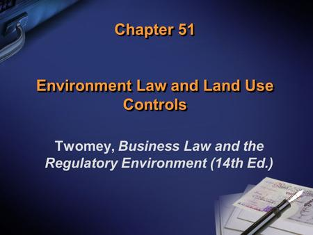 Chapter 51 Environment Law and Land Use Controls Twomey, Business Law and the Regulatory Environment (14th Ed.)