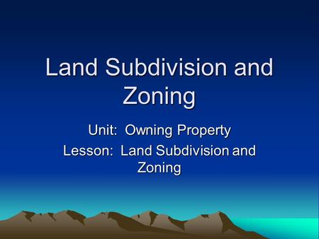 Land Subdivision and Zoning Unit: Owning Property Lesson: Land Subdivision and Zoning.