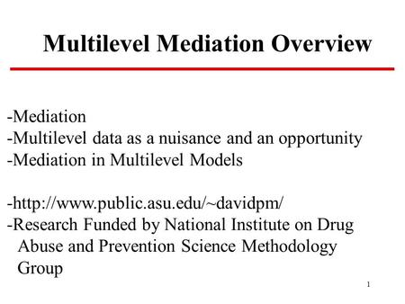 1 Multilevel Mediation Overview -Mediation -Multilevel data as a nuisance and an opportunity -Mediation in Multilevel Models -http://www.public.asu.edu/~davidpm/
