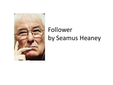 follower seamus heaney essays A poem which explores the problems of growing older is the poem 'follower' by seamus heaney this poem is about heaney's childhood memories of his father working on the farm ploughing the land.