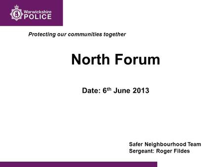 Protecting our communities together North Forum Date: 6 th June 2013 Safer Neighbourhood Team Sergeant: Roger Fildes.