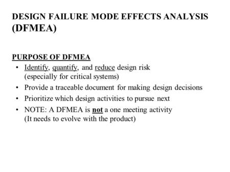 DESIGN FAILURE MODE EFFECTS ANALYSIS (DFMEA) PURPOSE OF DFMEA Identify, quantify, and reduce design risk (especially for critical systems) Provide a traceable.