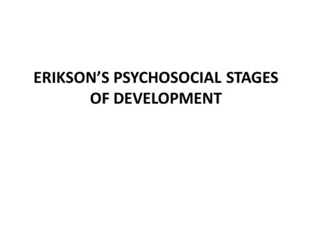 ERIKSON'S PSYCHOSOCIAL STAGES OF DEVELOPMENT. 1. Basic Trust Vs Basic Mistrust (birth - 1 year): Is the world a safe place or is it full of unpredictable.