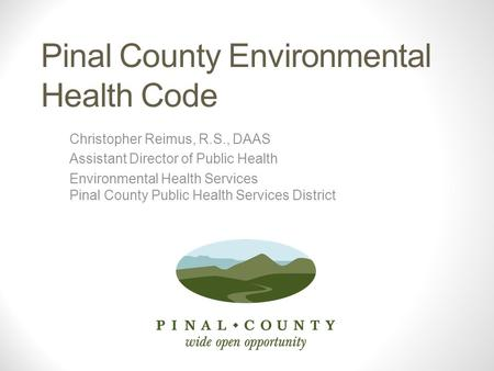 Pinal County Environmental Health Code Christopher Reimus, R.S., DAAS Assistant Director of Public Health Environmental Health Services Pinal County Public.