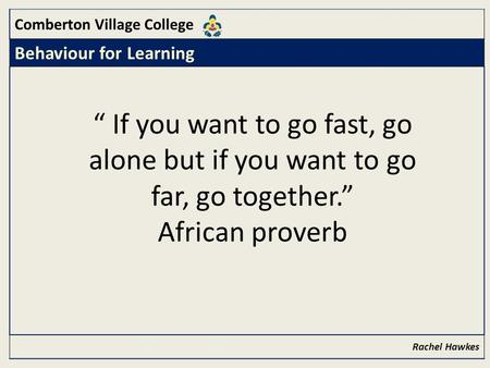 "Comberton Village College Behaviour for Learning Rachel Hawkes "" If you want to go fast, go alone but if you want to go far, go together."" African proverb."