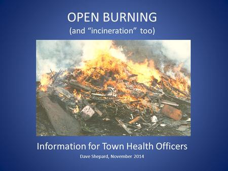 "OPEN BURNING (and ""incineration"" too) Information for Town Health Officers Dave Shepard, November 2014."