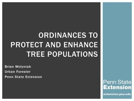 Brian Wolyniak Urban Forester Penn State Extension ORDINANCES TO PROTECT AND ENHANCE TREE POPULATIONS.