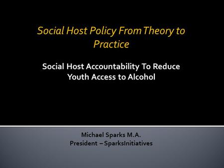 Social Host Policy From Theory to Practice Social Host Accountability To Reduce Youth Access to Alcohol Michael Sparks M.A. President – SparksInitiatives.