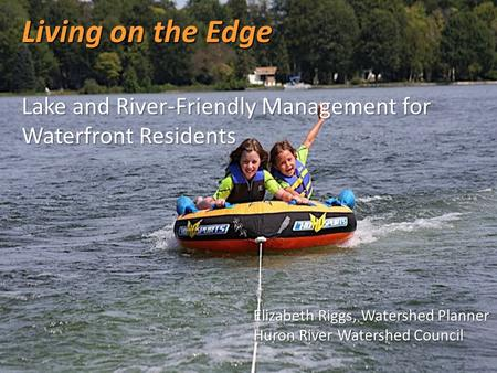 Living on the Edge Lake and River-Friendly Management for Waterfront Residents Elizabeth Riggs, Watershed Planner Huron River Watershed Council.