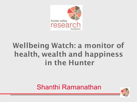 Wellbeing Watch: a monitor of health, wealth and happiness in the Hunter Shanthi Ramanathan.