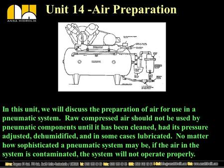 Unit 14 -Air Preparation In this unit, we will discuss the preparation of air for use in a pneumatic system. Raw compressed air should not be used by pneumatic.