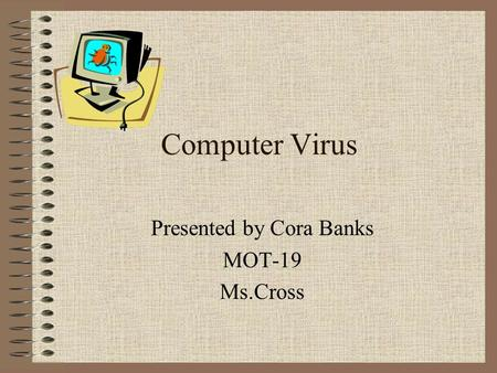 Computer Virus Presented by Cora Banks MOT-19 Ms.Cross.