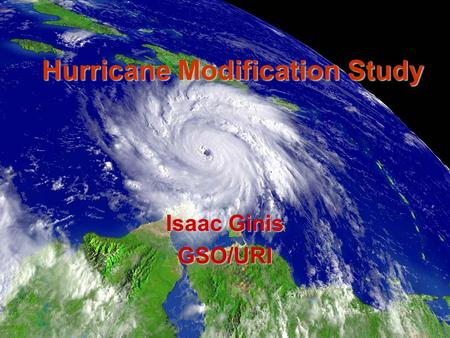 Hurricane Modification Study Isaac Ginis GSO/URI.