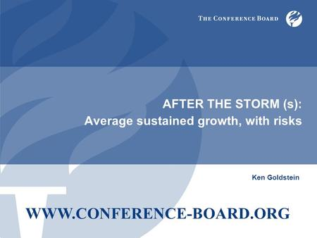 AFTER THE STORM (s): Average sustained growth, with risks Ken Goldstein WWW.CONFERENCE-BOARD.ORG.