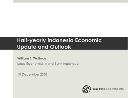 Half-yearly Indonesia Economic Update and Outlook William E. Wallace Lead Economist, World Bank Indonesia 10 December 2008.