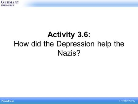 Activity 3.6: How did the Depression help the Nazis?