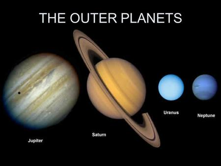 THE OUTER PLANETS. The first four outer planets- Jupiter, Saturn, Uranus, and Neptune- are much larger and more massive than Earth, and they do not have.