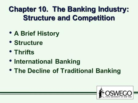 Chapter 10. The Banking Industry: Structure and Competition A Brief History Structure Thrifts International Banking The Decline of Traditional Banking.