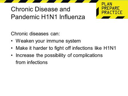 Chronic Disease and Pandemic H1N1 Influenza Chronic diseases can: Weaken your immune system Make it harder to fight off infections like H1N1 Increase the.