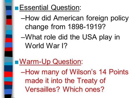 ■Essential Question: –How did American foreign policy change from 1898-1919? –What role did the USA play in World War I? ■Warm-Up Question: –How many of.