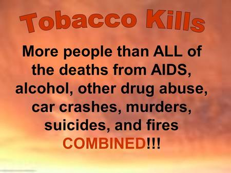 Tobacco Kills More people than ALL of the deaths from AIDS, alcohol, other drug abuse, car crashes, murders, suicides, and fires COMBINED!!!