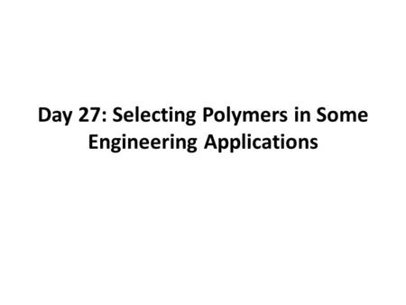 Day 27: Selecting Polymers in Some Engineering Applications.