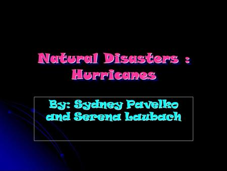 Natural Disasters : Hurricanes By: Sydney Pavelko and Serena Laubach.