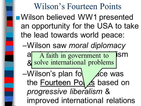 Wilson's Fourteen Points ■Wilson believed WW1 presented an opportunity for the USA to take the lead towards world peace: –Wilson saw moral diplomacy as.
