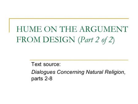 HUME ON THE ARGUMENT FROM DESIGN (Part 2 of 2) Text source: Dialogues Concerning Natural Religion, parts 2-8.
