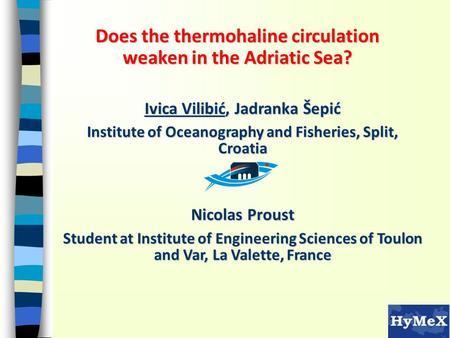 Does the thermohaline circulation weaken in the Adriatic Sea? Ivica Vilibić, Jadranka Šepić Institute of Oceanography and Fisheries, Split, Croatia Nicolas.
