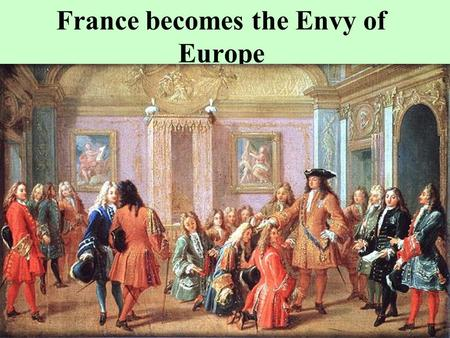 France becomes the Envy of Europe France and Absolutism Henry IV saw to lessen or curtail the power of large regional France parlements or groups of.