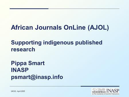 UKSG: April 2005 1 African Journals OnLine (AJOL) Supporting indigenous published research Pippa Smart INASP
