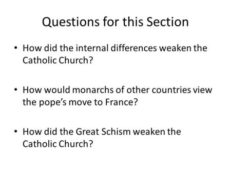 Questions for this Section How did the internal differences weaken the Catholic Church? How would monarchs of other countries view the pope's move to France?
