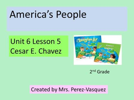 America's People Unit 6 Lesson 5 Cesar E. Chavez Created by Mrs. Perez-Vasquez 2 nd Grade.