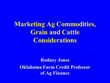 Marketing Ag Commodities, Grain and Cattle Considerations Rodney Jones Oklahoma Farm Credit Professor of Ag Finance.