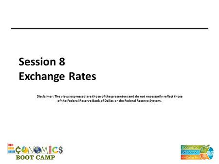 Session 8 Exchange Rates Disclaimer: The views expressed are those of the presenters and do not necessarily reflect those of the Federal Reserve Bank of.