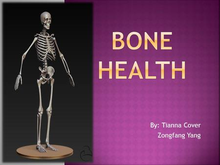 By: Tianna Cover Zongfang Yang.  Our bones support our body, helps us move, and protects our organs; which is why it is important to keep them strong.