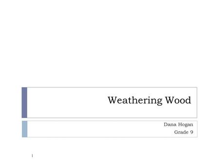 Weathering Wood Dana Hogan Grade 9 1. Problem  How is wood effected by varying environmental solutions? 2.