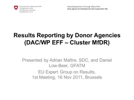 Results Reporting by Donor Agencies (DAC/WP EFF – Cluster MfDR) Presented by Adrian Maître, SDC, and Daniel Low-Beer, GFATM EU Expert Group on Results,