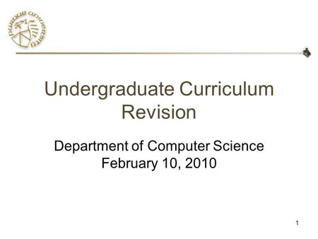 1 Undergraduate Curriculum Revision Department of Computer Science February 10, 2010.