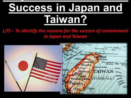 Why was Containment a Success in Japan and Taiwan? L/O – To identify the reasons for the success of containment in Japan and Taiwan.