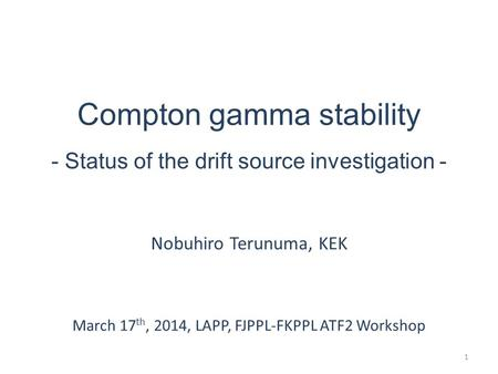 Compton gamma stability - Status of the drift source investigation - Nobuhiro Terunuma, KEK March 17 th, 2014, LAPP, FJPPL-FKPPL ATF2 Workshop 1.